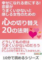 幸せになれる恋にする! 恋愛がうまくいかないと感じる女性のための『心の切り替え20の法則』