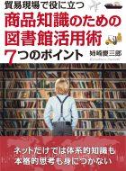 貿易現場で役に立つ~商品知識のための図書館活用術7つのポイント~